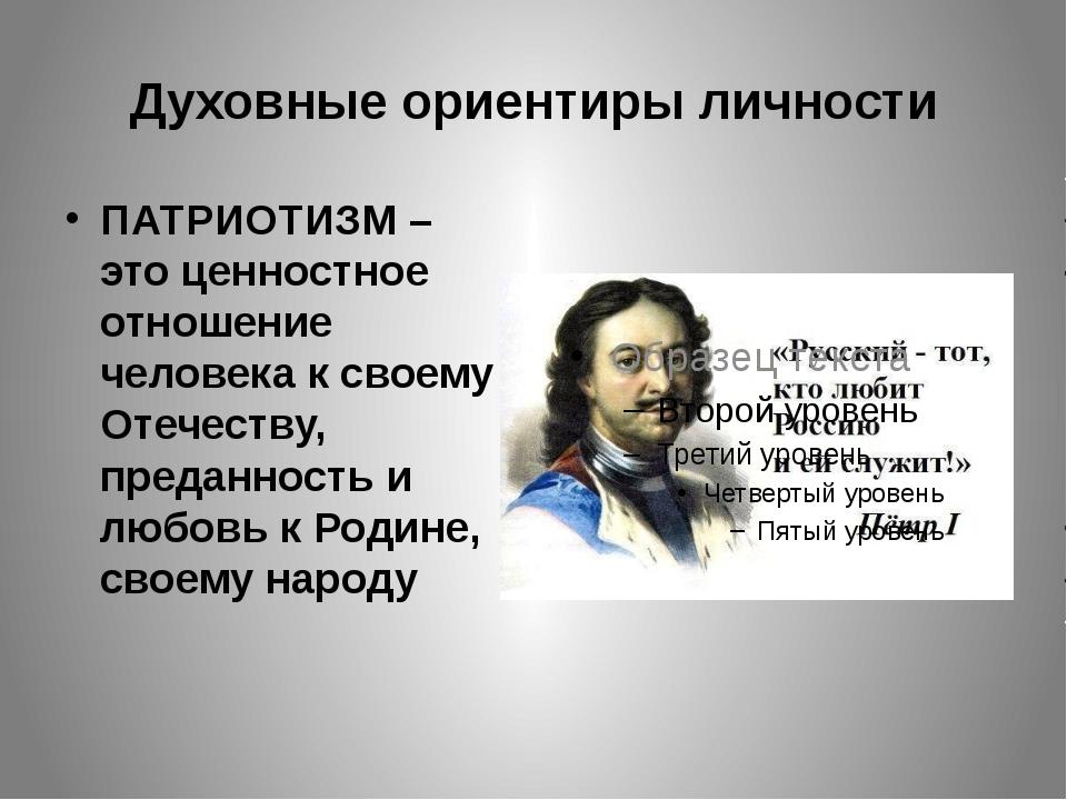 Духовные ориентиры личности ПАТРИОТИЗМ – это ценностное отношение человека к...