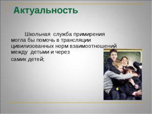 Актуальность  Школьная служба примирения могла бы помочь в трансляции цивили