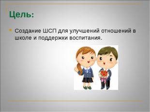 Цель: Создание ШСП для улучшений отношений в школе и поддержки воспитания.