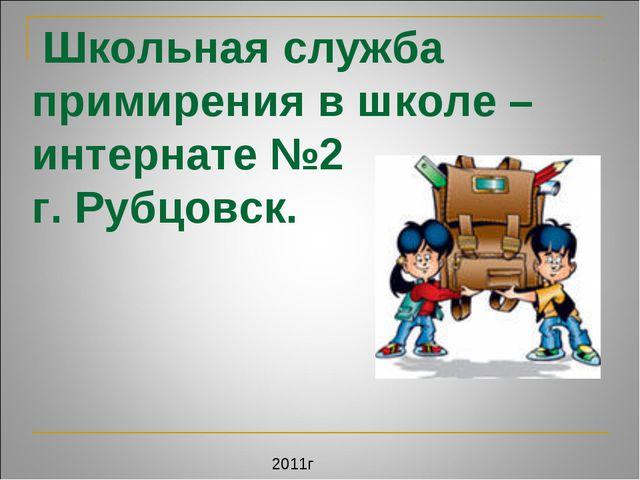 Школьная служба примирения в школе – интернате №2 г. Рубцовск. 2011г