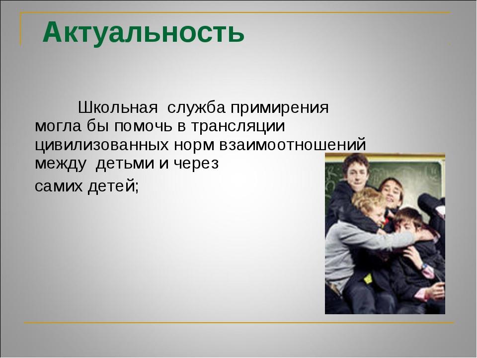 Актуальность  Школьная служба примирения могла бы помочь в трансляции цивили...