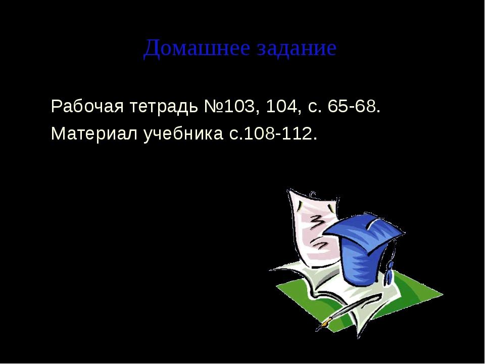Домашнее задание Рабочая тетрадь №103, 104, с. 65-68. Материал учебника с.108...