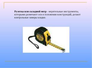Рулетка или складной метр- мерительные инструменты, которыми размечают оси и