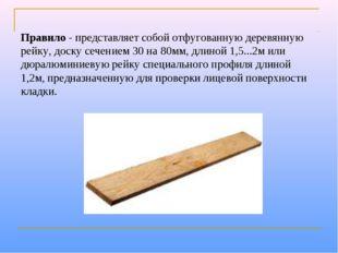 Правило- представляет собой отфугованную деревянную рейку, доску сечением 30