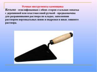 Кельма- отшлифованная с обеих сторон стальная лопатка с деревянной или пласт