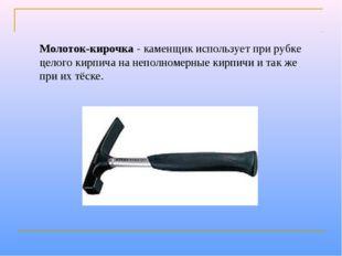 Молоток-кирочка- каменщик использует при рубке целого кирпича на неполномерн