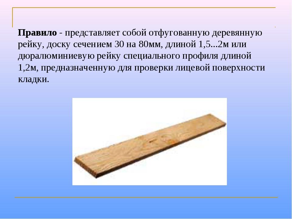 Правило- представляет собой отфугованную деревянную рейку, доску сечением 30...
