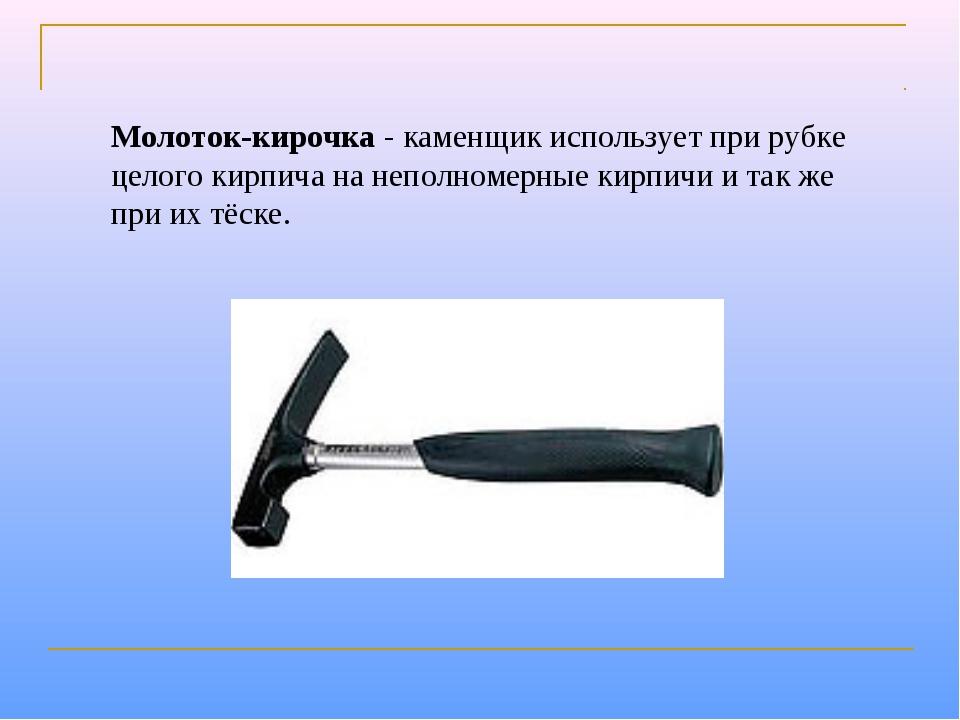 Молоток-кирочка- каменщик использует при рубке целого кирпича на неполномерн...