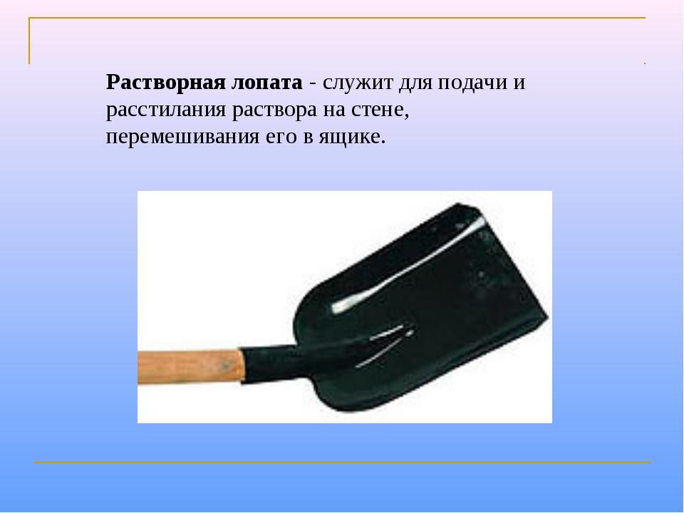 Растворная лопата- служит для подачи и расстилания раствора на стене, переме...