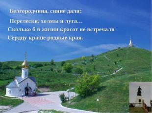 Белгородчина, синие дали: Перелески, холмы и луга… Сколько б в жизни красот н