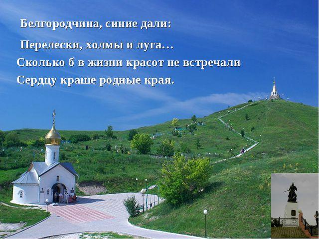 Белгородчина, синие дали: Перелески, холмы и луга… Сколько б в жизни красот н...