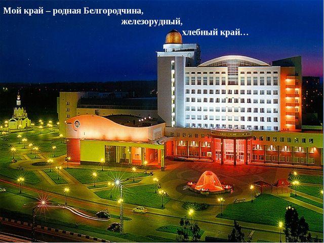 Мой край – родная Белгородчина, железорудный, хлебный край…