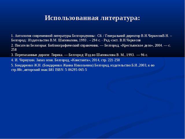 Использованная литература: 1. Антология современной литературы Белгородчины :...