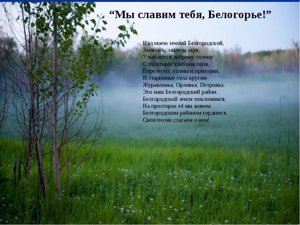 """""""Мы славим тебя, Белогорье!"""" Над моею землей Белгородской, Занялась, заалела..."""