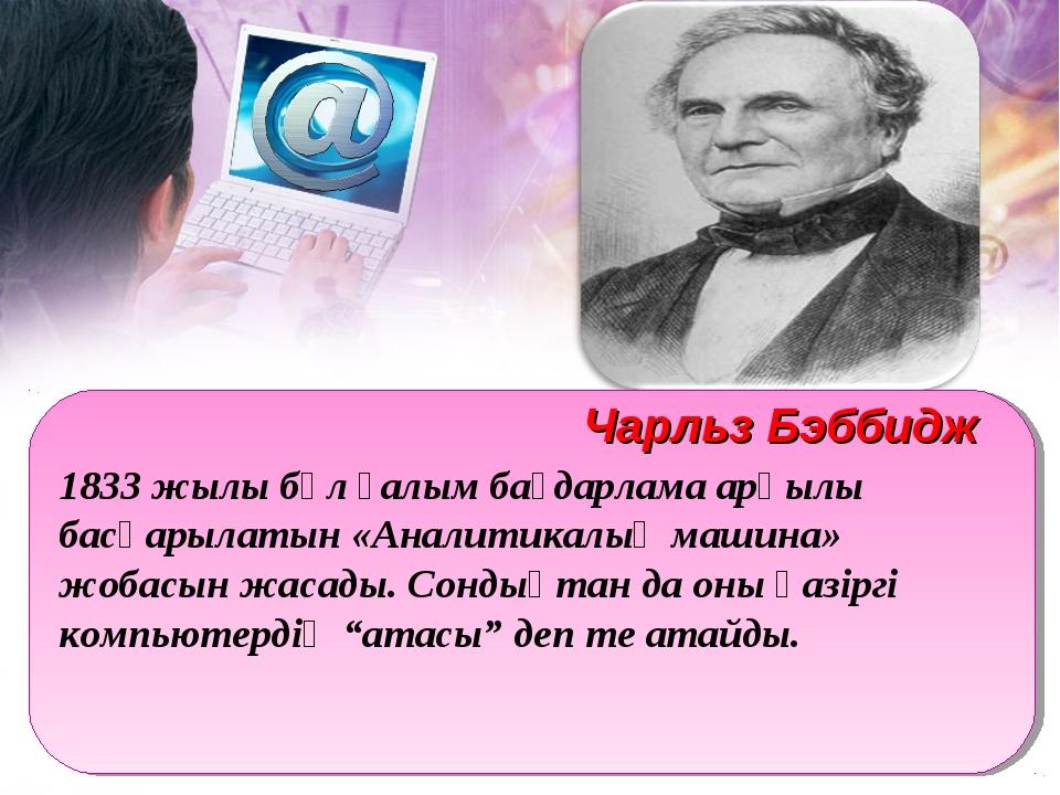 1833 жылы бұл ғалым бағдарлама арқылы басқарылатын «Аналитикалық машина» жоба...