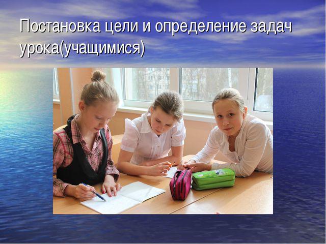 Постановка цели и определение задач урока(учащимися)