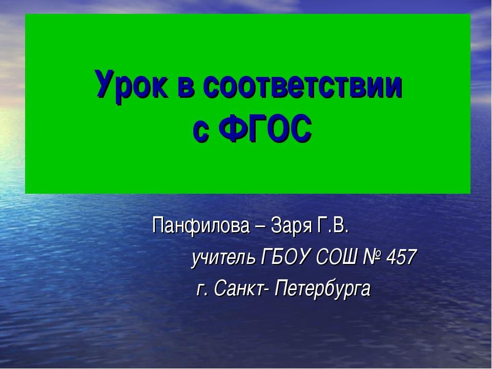 Урок в соответствии с ФГОС Панфилова – Заря Г.В. учитель ГБОУ СОШ № 457 г. Са...