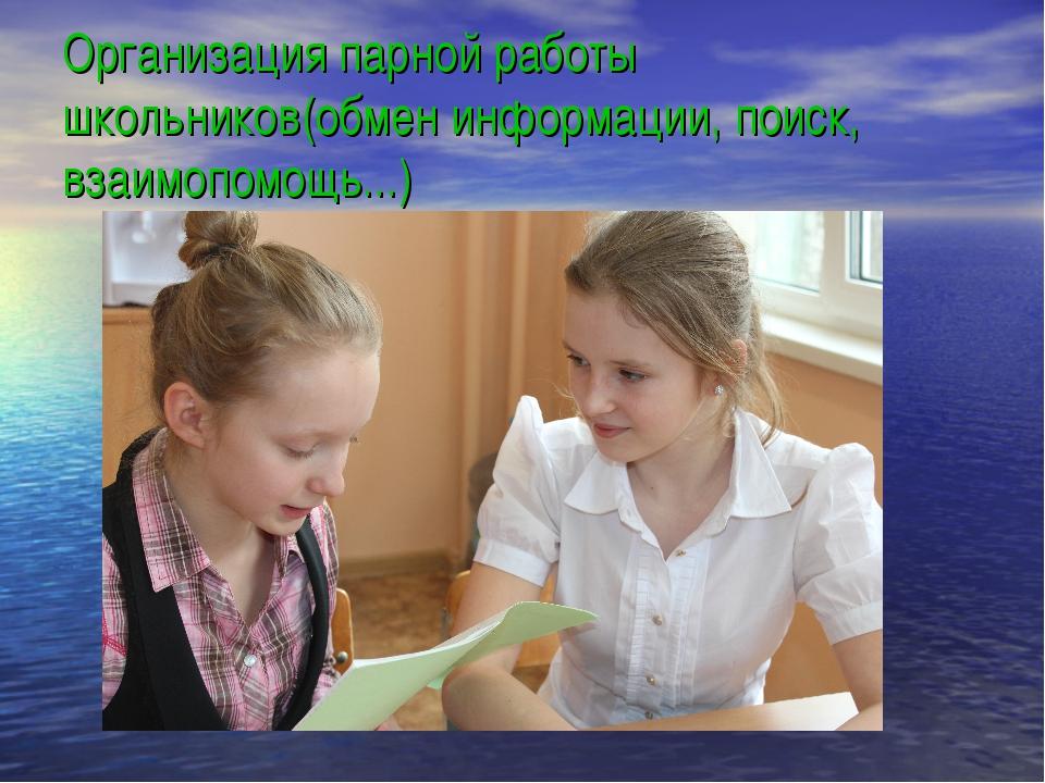 Организация парной работы школьников(обмен информации, поиск, взаимопомощь...)