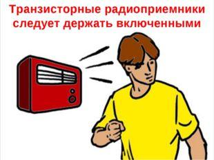 Транзисторные радиоприемники следует держать включенными