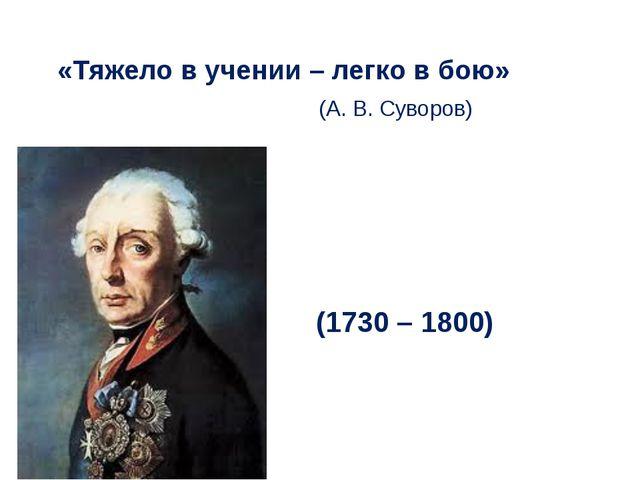 «Тяжело в учении – легко в бою» (А. В. Суворов) (1730 – 1800)