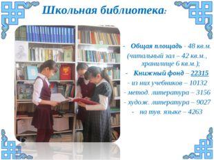 Школьная библиотека: Общая площадь - 48 кв.м. (читальный зал – 42 кв.м., хран