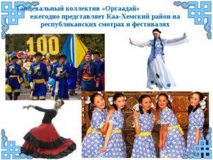 Танцевальный коллектив «Оргаадай» ежегодно представляет Каа-Хемский район на