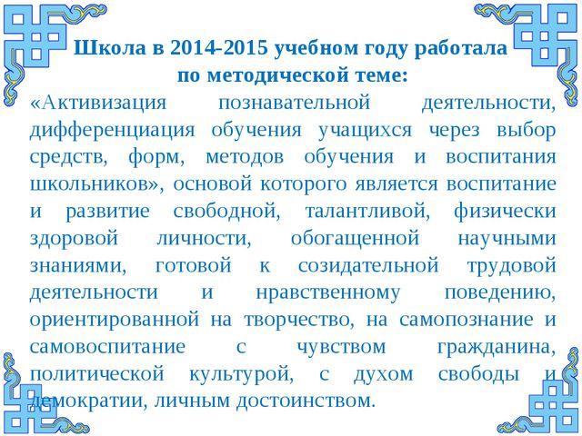 Школа в 2014-2015 учебном году работала по методической теме: «Активизация п...
