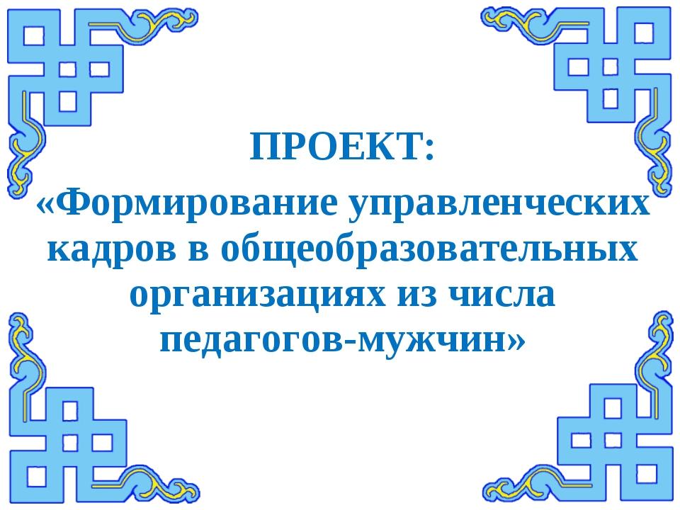 ПРОЕКТ: «Формирование управленческих кадров в общеобразовательных организация...