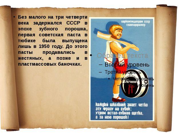 Без малого на три четверти века задержался СССР в эпохе зубного порошка, перв...