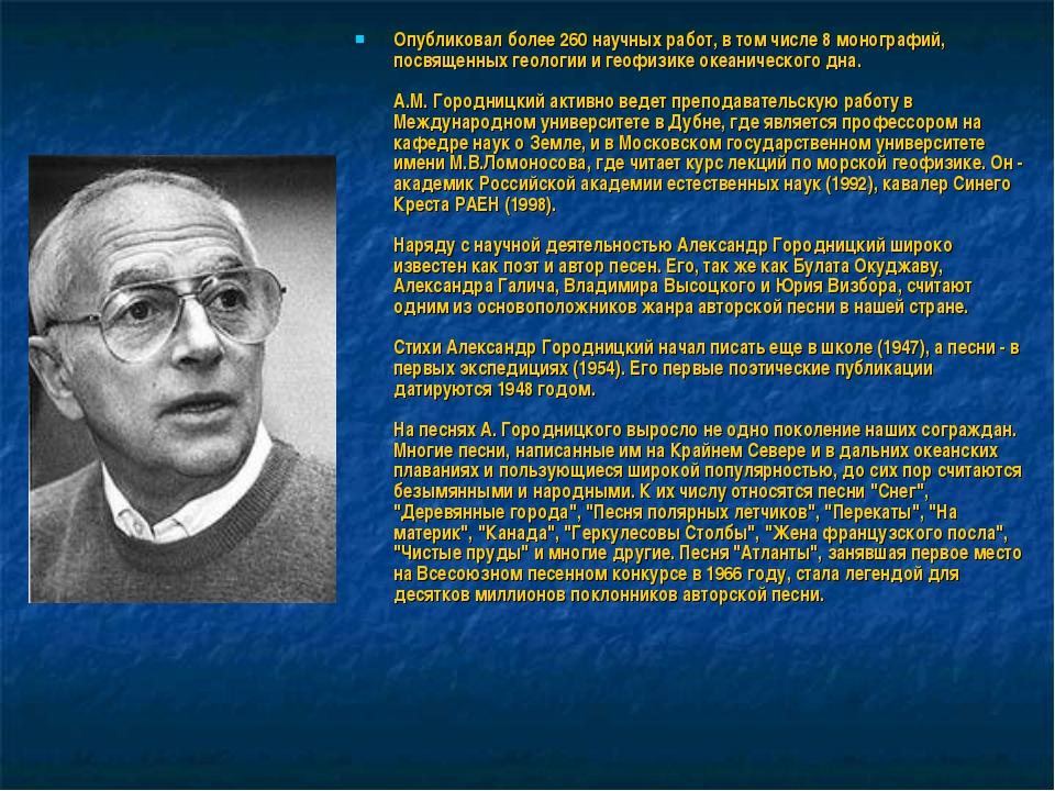 Опубликовал более 260 научных работ, в том числе 8 монографий, посвященных ге...