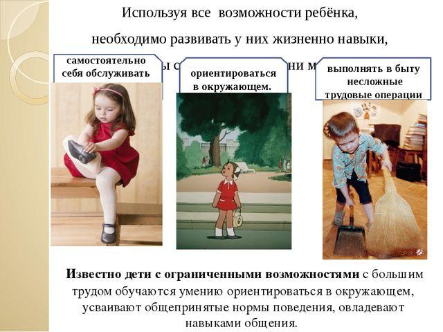 Используя все возможности ребёнка, необходимо развивать у них жизненно навыки...