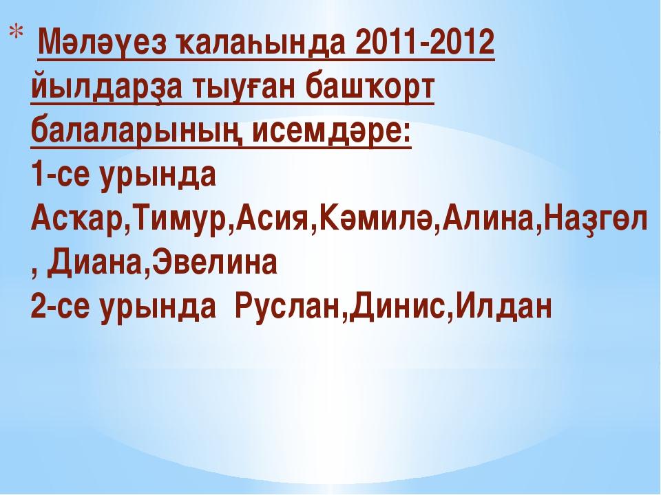 Мәләүез ҡалаһында 2011-2012 йылдарҙа тыуған башҡорт балаларының исемдәре: 1-...