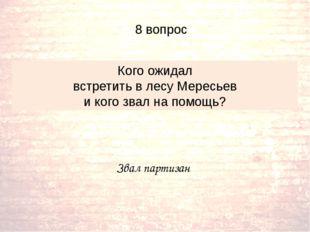 Звал партизан Кого ожидал встретить в лесу Мересьев и кого звал на помощь? 8