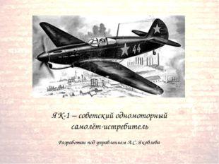 ЯК-1 – советский одномоторный самолёт-истребитель Разработан под управлением