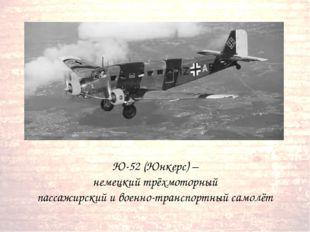 Ю-52 (Юнкерс) – немецкий трёхмоторный пассажирский и военно-транспортный сам