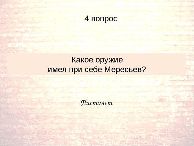 Пистолет Какое оружие имел при себе Мересьев? 4 вопрос