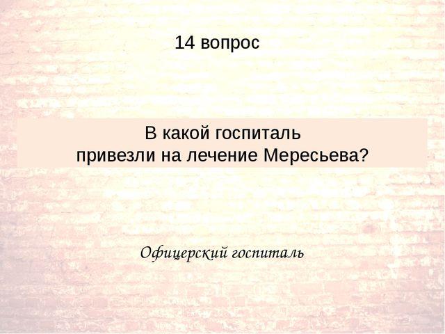 Офицерский госпиталь В какой госпиталь привезли на лечение Мересьева? 14 вопрос