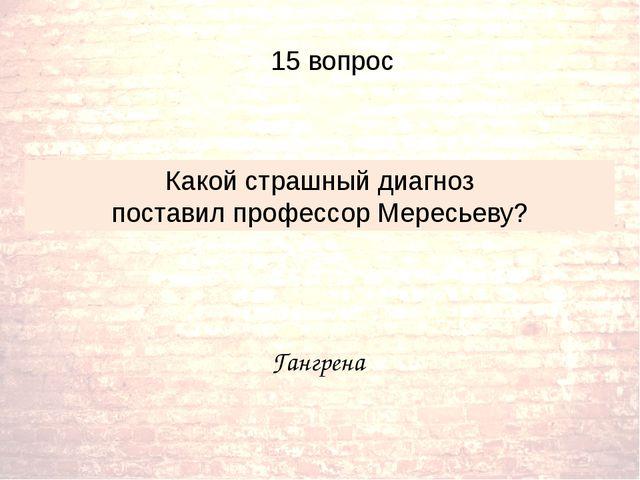 Гангрена Какой страшный диагноз поставил профессор Мересьеву? 15 вопрос