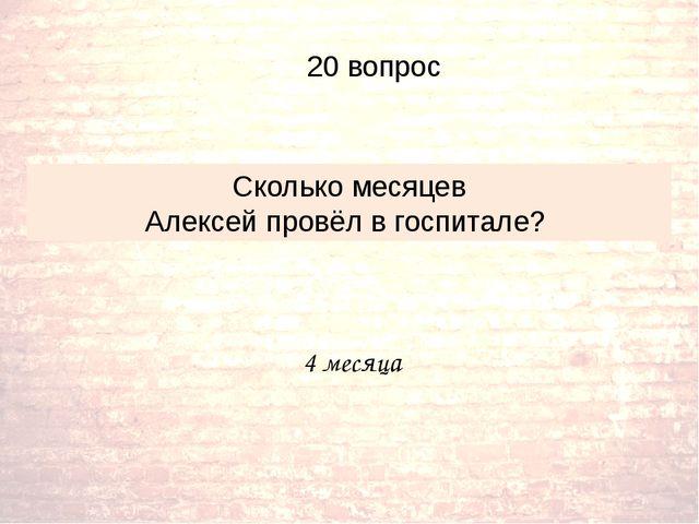 4 месяца Сколько месяцев Алексей провёл в госпитале? 20 вопрос