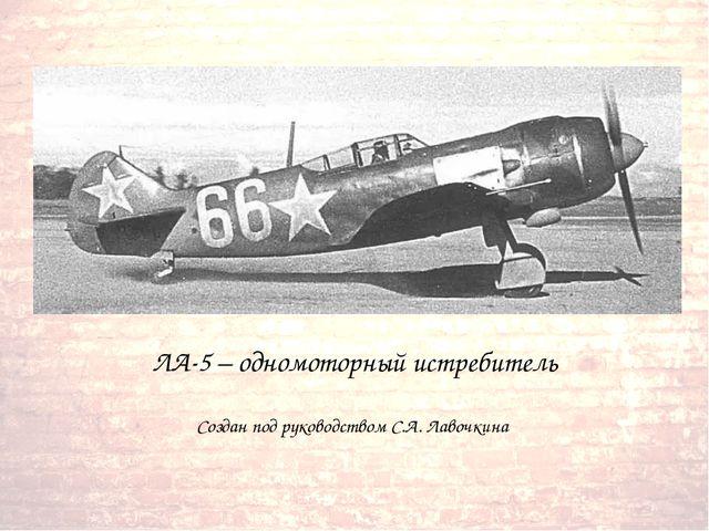 ЛА-5 – одномоторный истребитель Создан под руководством С.А. Лавочкина