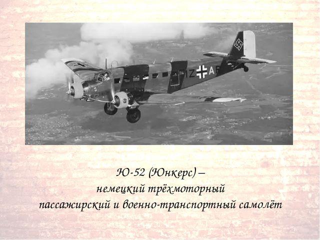 Ю-52 (Юнкерс) – немецкий трёхмоторный пассажирский и военно-транспортный сам...