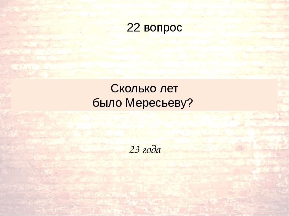23 года Сколько лет было Мересьеву? 22 вопрос