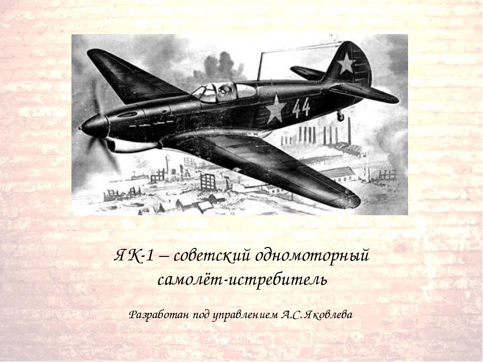 ЯК-1 – советский одномоторный самолёт-истребитель Разработан под управлением...