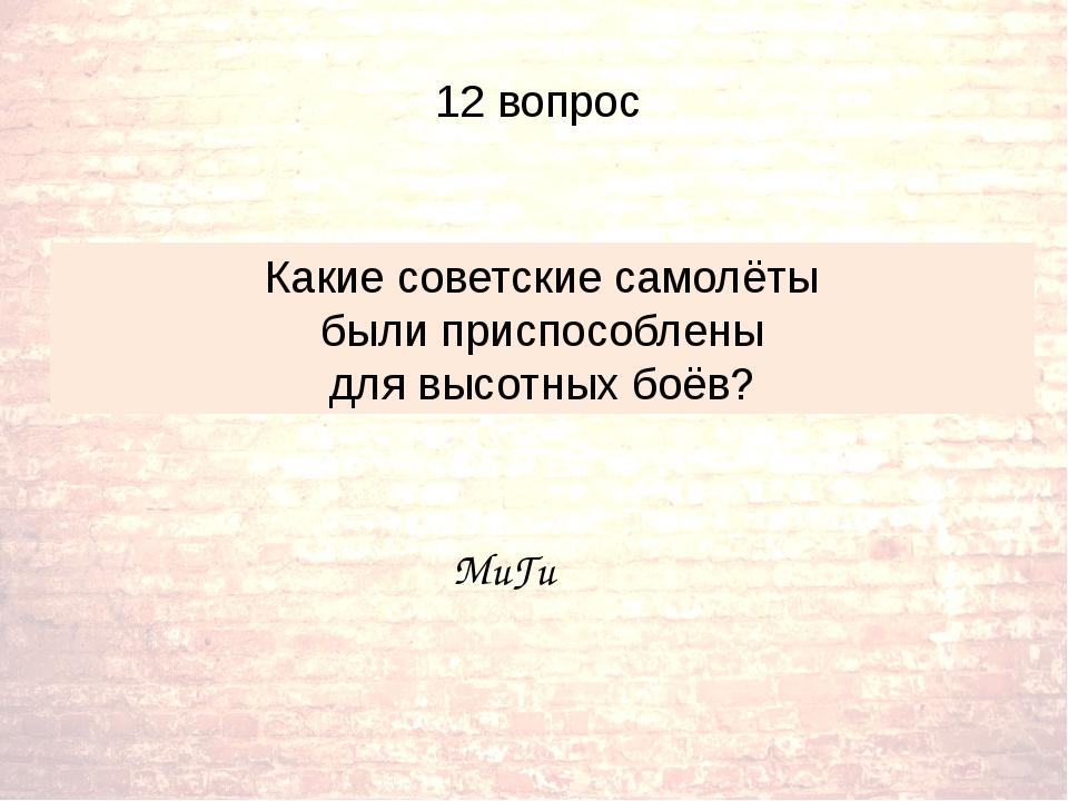 Какие советские самолёты были приспособлены для высотных боёв? МиГи 12 вопрос
