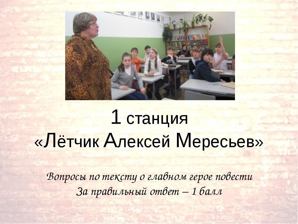 1 станция «Лётчик Алексей Мересьев» Вопросы по тексту о главном герое повести...