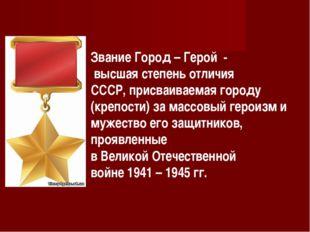 Звание Город – Герой - высшая степень отличия СССР, присваиваемая городу (кре