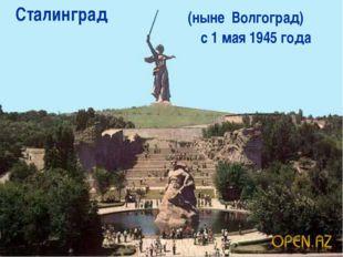 Сталинград (ныне Волгоград) с 1 мая 1945 года