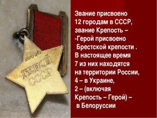 Звание присвоено 12 городам в СССР, звание Крепость – -Герой присвоено Брестс