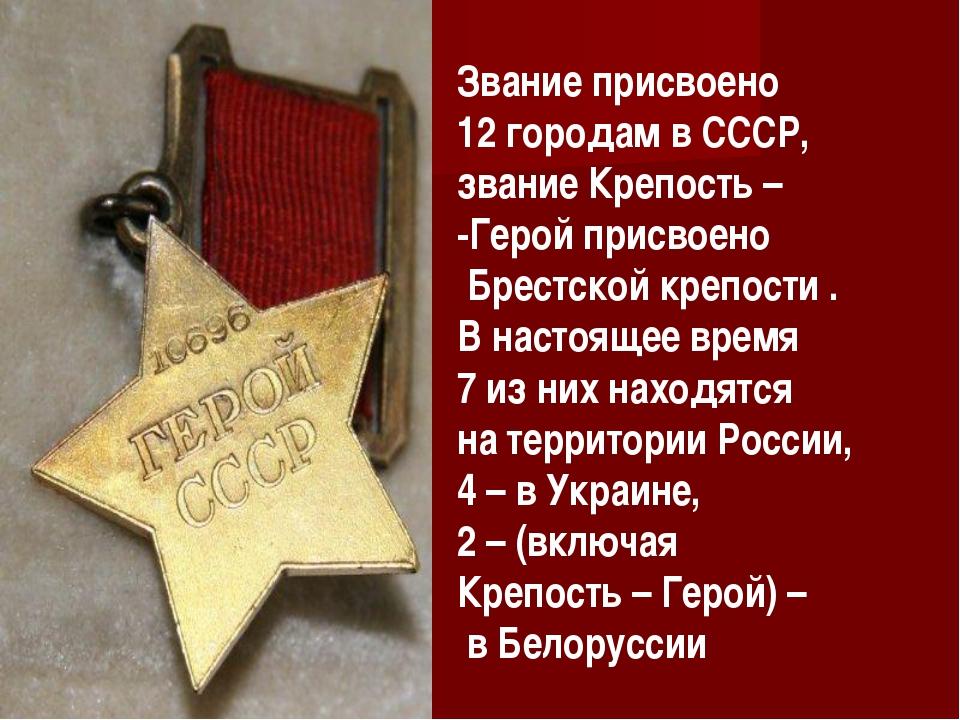 Звание присвоено 12 городам в СССР, звание Крепость – -Герой присвоено Брестс...