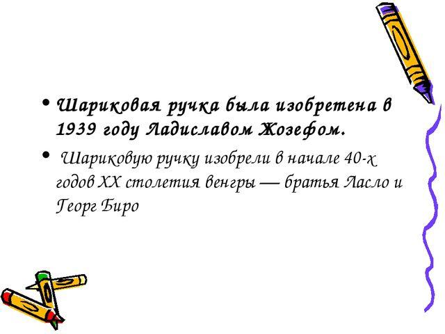 Шариковая ручка была изобретена в 1939 году Ладиславом Жозефом. Шариковую руч...
